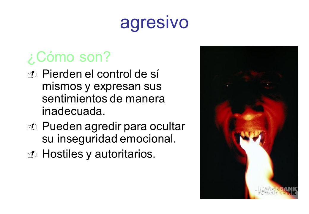 ¿Cómo son? Pierden el control de sí mismos y expresan sus sentimientos de manera inadecuada. Pueden agredir para ocultar su inseguridad emocional. Hos