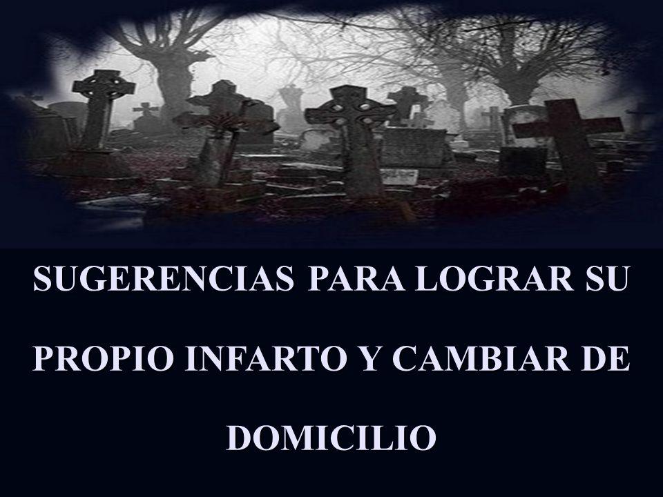 SUGERENCIAS PARA LOGRAR SU PROPIO INFARTO Y CAMBIAR DE DOMICILIO