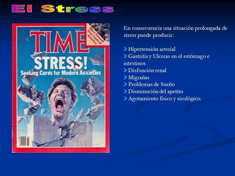 En consecuencia una situación prolongada de stress puede producir: Hipertensión arterial Gastritis y Ulceras en el estómago e intestinos Disfunción re