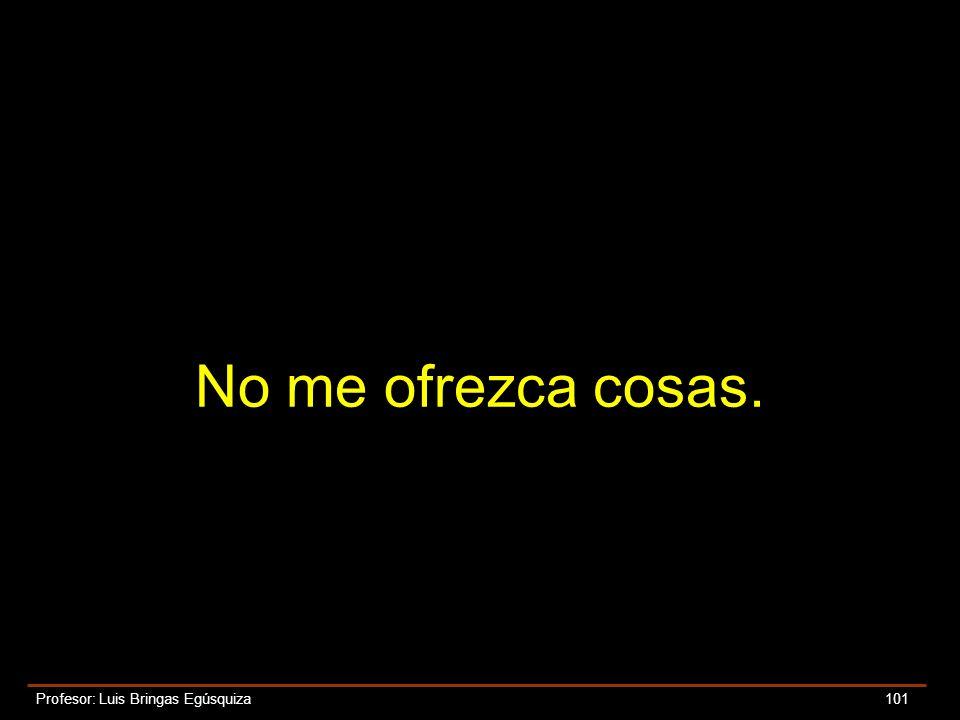 Profesor: Luis Bringas Egúsquiza 101 No me ofrezca cosas.