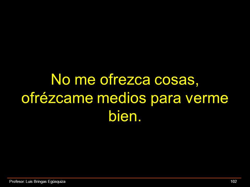 Profesor: Luis Bringas Egúsquiza 102 No me ofrezca cosas, ofrézcame medios para verme bien.