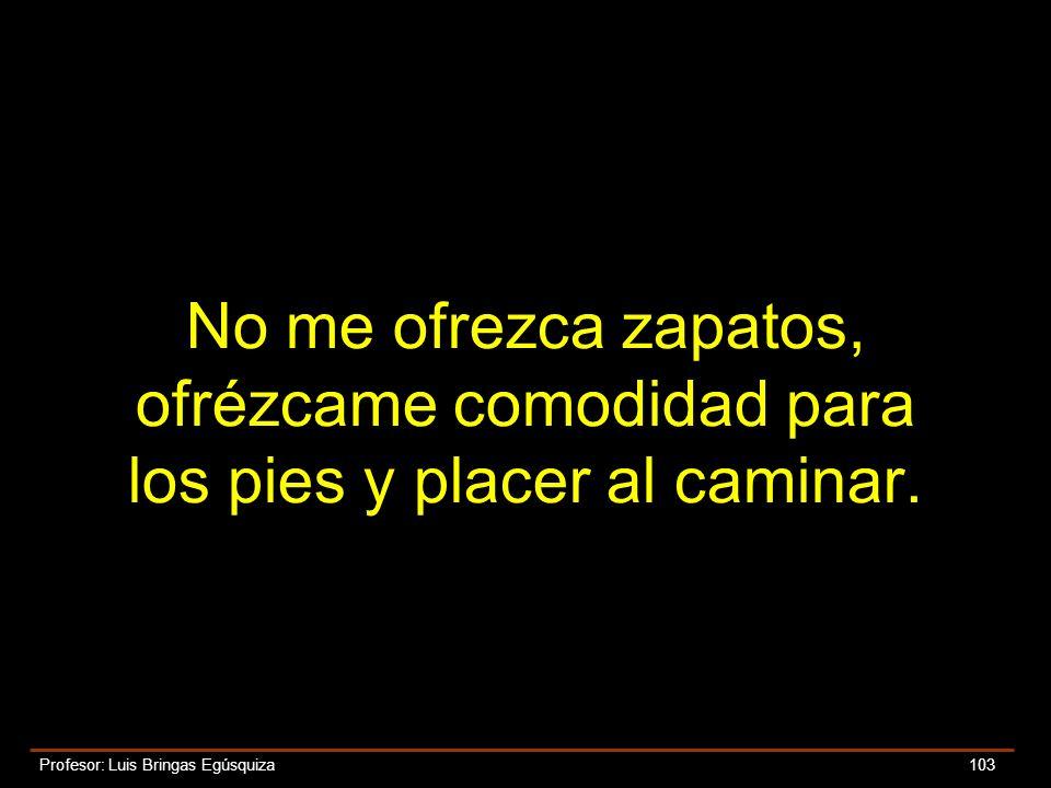 Profesor: Luis Bringas Egúsquiza 103 No me ofrezca zapatos, ofrézcame comodidad para los pies y placer al caminar.