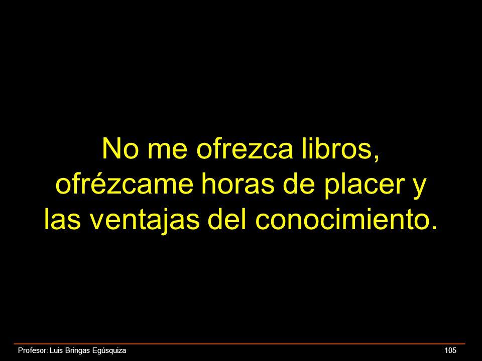 Profesor: Luis Bringas Egúsquiza 105 No me ofrezca libros, ofrézcame horas de placer y las ventajas del conocimiento.