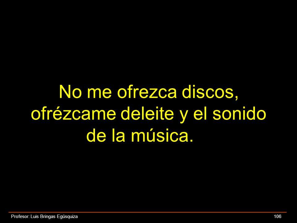 Profesor: Luis Bringas Egúsquiza 106 No me ofrezca discos, ofrézcame deleite y el sonido de la música.