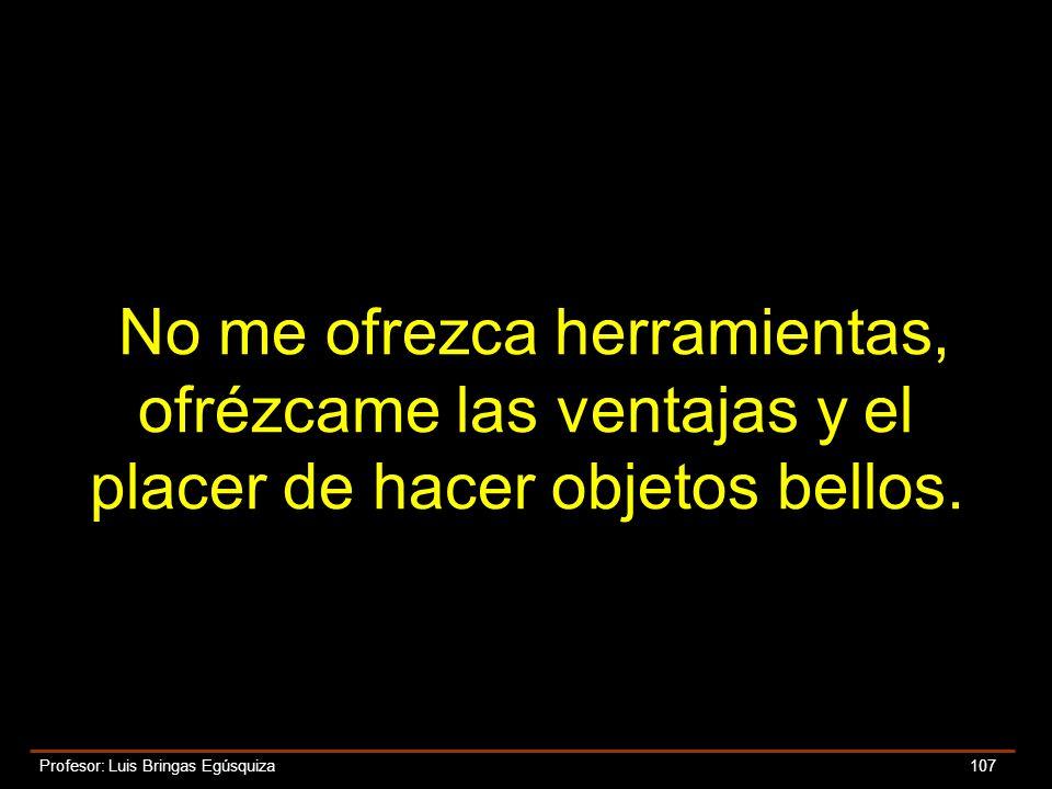 Profesor: Luis Bringas Egúsquiza 107 No me ofrezca herramientas, ofrézcame las ventajas y el placer de hacer objetos bellos.