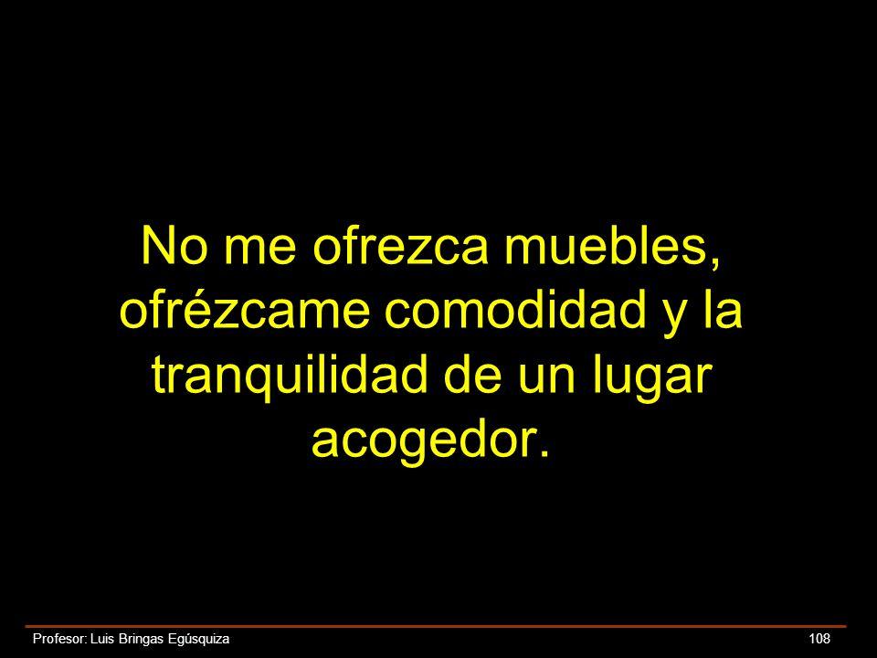 Profesor: Luis Bringas Egúsquiza 108 No me ofrezca muebles, ofrézcame comodidad y la tranquilidad de un lugar acogedor.