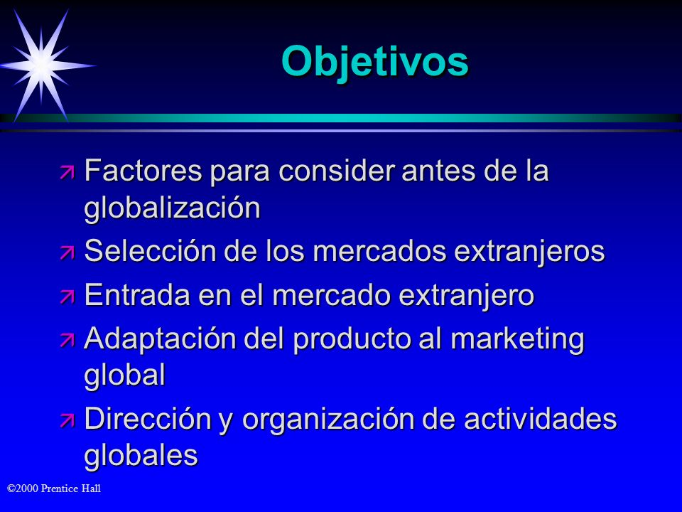 ©2000 Prentice Hall ObjetivosObjetivos ä Factores para consider antes de la globalización ä Selección de los mercados extranjeros ä Entrada en el merc