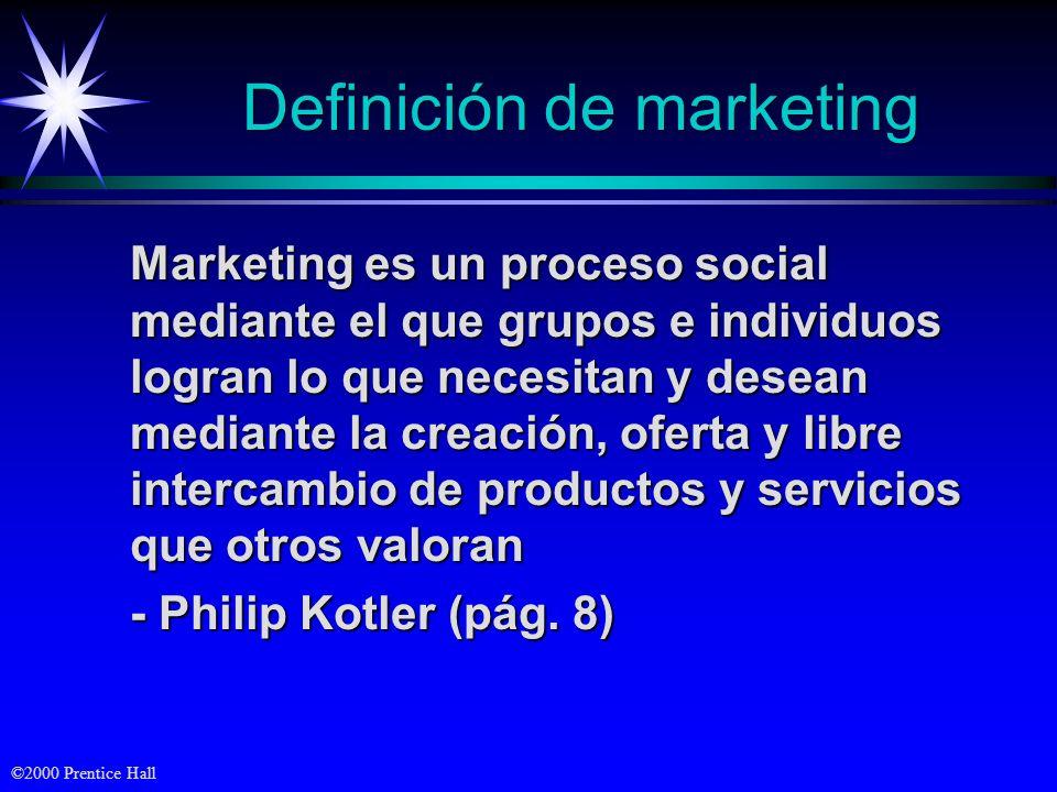©2000 Prentice Hall Definición de marketing Marketing es un proceso social mediante el que grupos e individuos logran lo que necesitan y desean mediante la creación, oferta y libre intercambio de productos y servicios que otros valoran - Philip Kotler (pág.