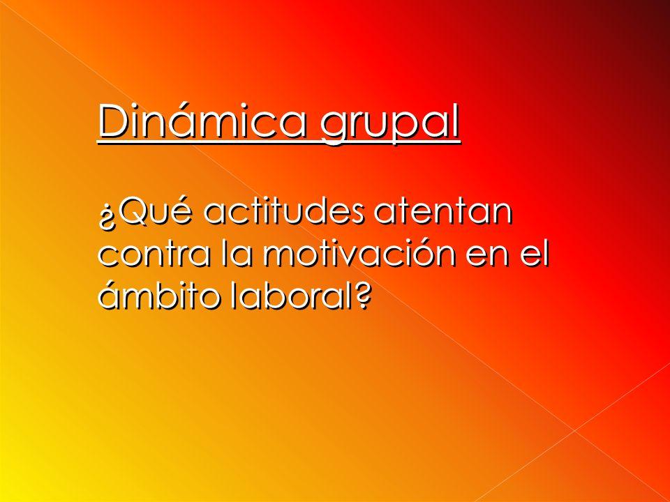 Dinámica grupal ¿Qué actitudes atentan contra la motivación en el ámbito laboral.