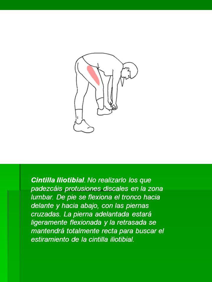 Cintilla Iliotibial. No realizarlo los que padezcáis protusiones discales en la zona lumbar. De pie se flexiona el tronco hacia delante y hacia abajo,