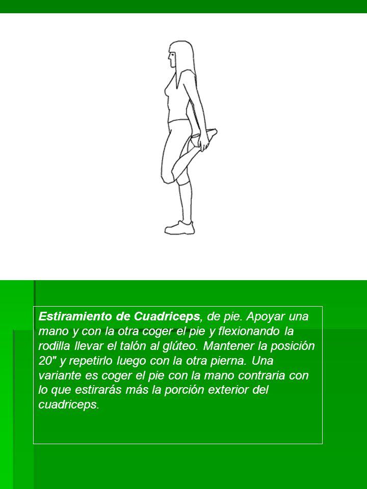Estiramiento de Cuadriceps, de pie. Apoyar una mano y con la otra coger el pie y flexionando la rodilla llevar el talón al glúteo. Mantener la posició