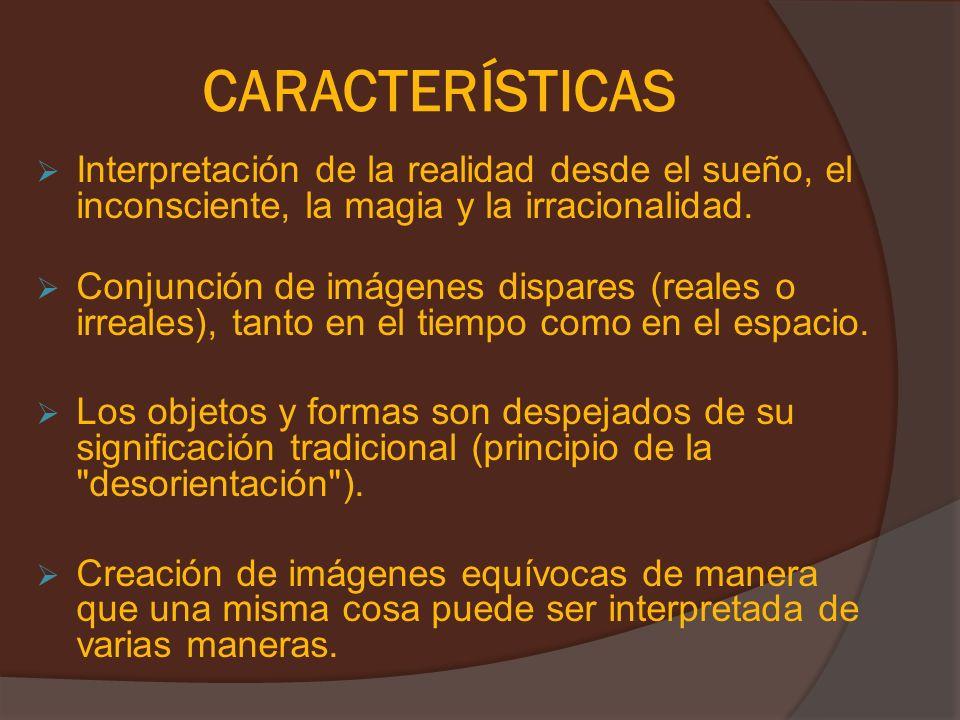 CARACTERÍSTICAS Interpretación de la realidad desde el sueño, el inconsciente, la magia y la irracionalidad. Conjunción de imágenes dispares (reales o