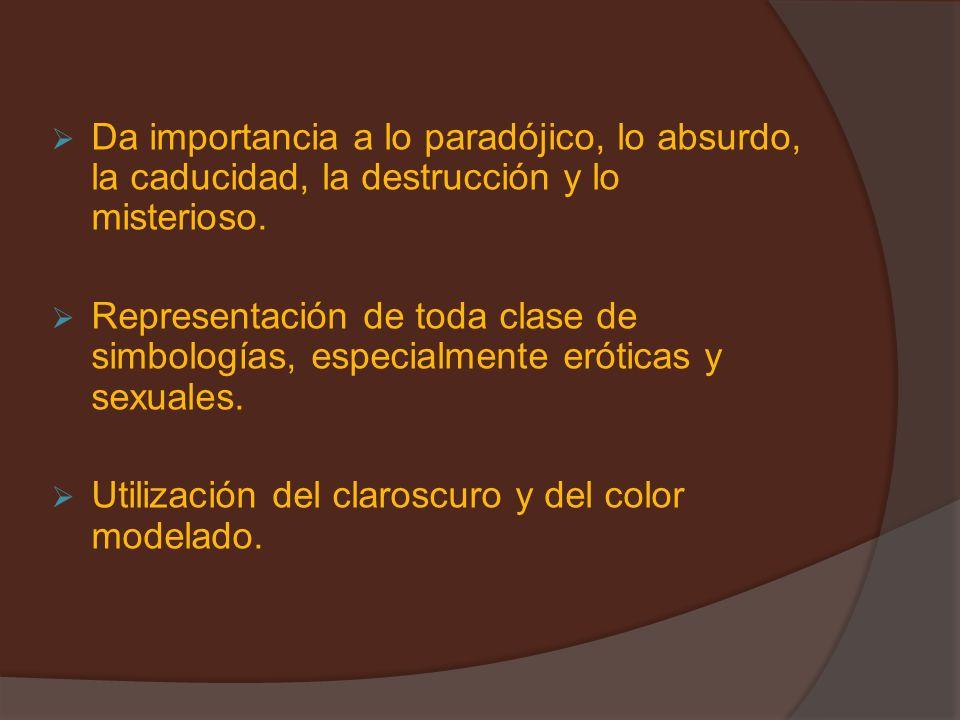 Da importancia a lo paradójico, lo absurdo, la caducidad, la destrucción y lo misterioso. Representación de toda clase de simbologías, especialmente e