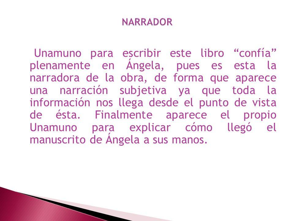 Unamuno para escribir este libro confía plenamente en Ángela, pues es esta la narradora de la obra, de forma que aparece una narración subjetiva ya qu