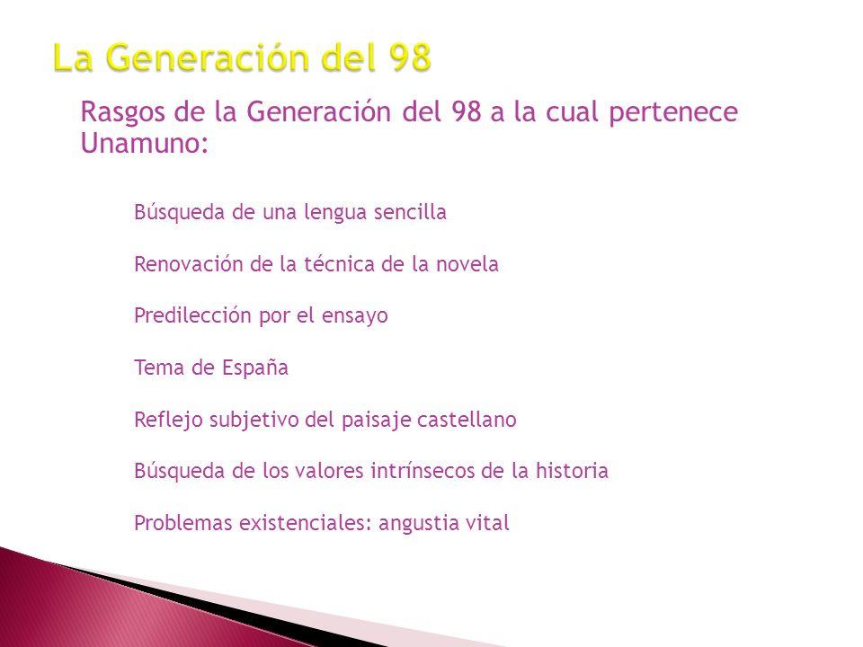 Rasgos de la Generación del 98 a la cual pertenece Unamuno: Búsqueda de una lengua sencilla Renovación de la técnica de la novela Predilección por el