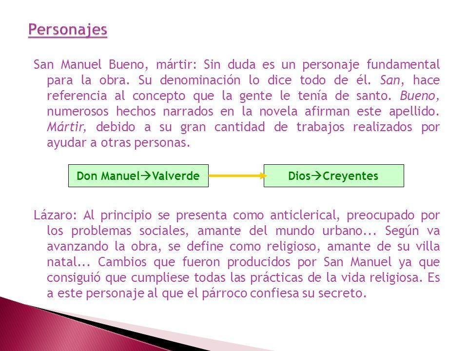 San Manuel Bueno, mártir: Sin duda es un personaje fundamental para la obra. Su denominación lo dice todo de él. San, hace referencia al concepto que