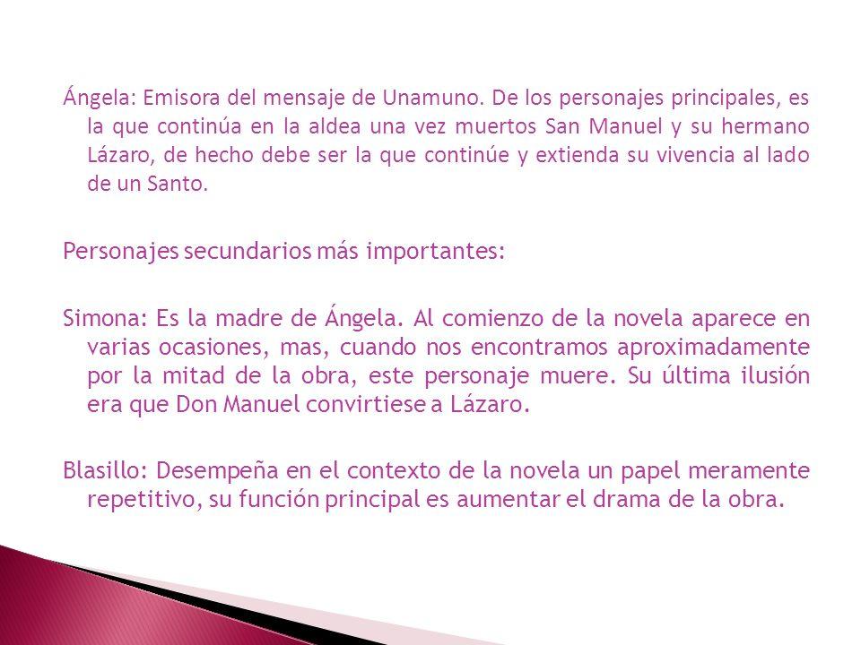 Ángela: Emisora del mensaje de Unamuno. De los personajes principales, es la que continúa en la aldea una vez muertos San Manuel y su hermano Lázaro,