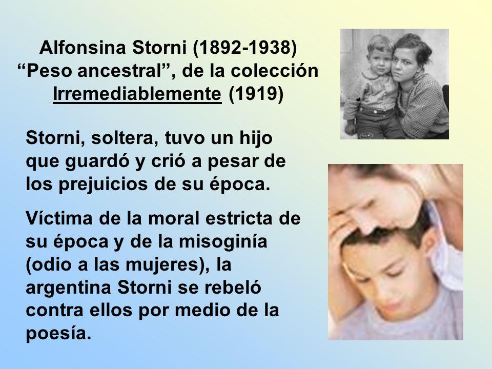 Alfonsina Storni (1892-1938) Peso ancestral, de la colección Irremediablemente (1919) Storni, soltera, tuvo un hijo que guardó y crió a pesar de los p