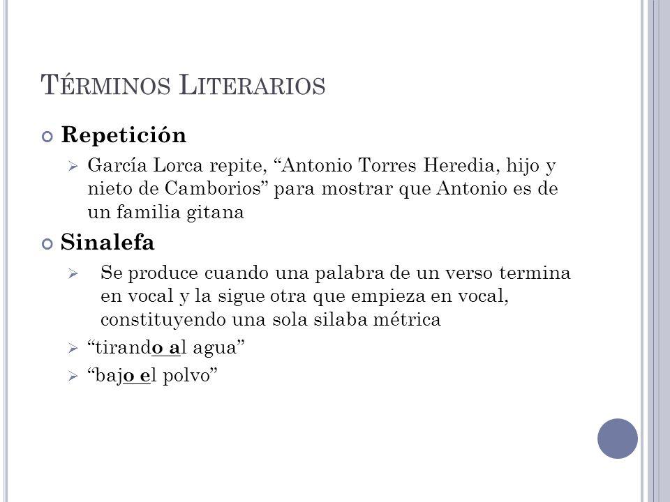 T ÉRMINOS L ITERARIOS Repetición García Lorca repite, Antonio Torres Heredia, hijo y nieto de Camborios para mostrar que Antonio es de un familia gita