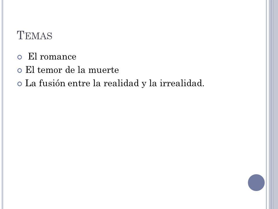 T EMAS El romance El temor de la muerte La fusión entre la realidad y la irrealidad.