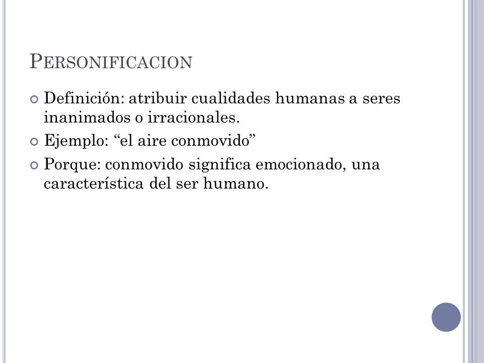 P ERSONIFICACION Definición: atribuir cualidades humanas a seres inanimados o irracionales. Ejemplo: el aire conmovido Porque: conmovido significa emo