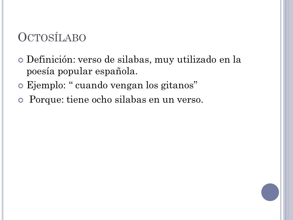 O CTOSÍLABO Definición: verso de silabas, muy utilizado en la poesía popular española. Ejemplo: cuando vengan los gitanos Porque: tiene ocho silabas e