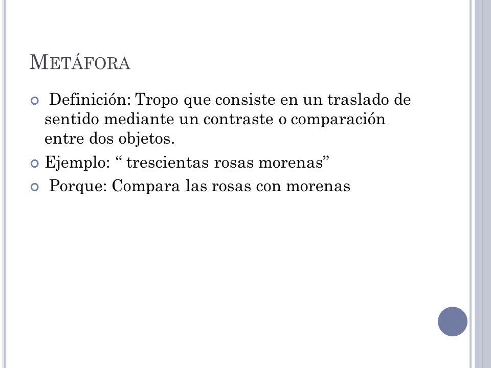 M ETÁFORA Definición: Tropo que consiste en un traslado de sentido mediante un contraste o comparación entre dos objetos.