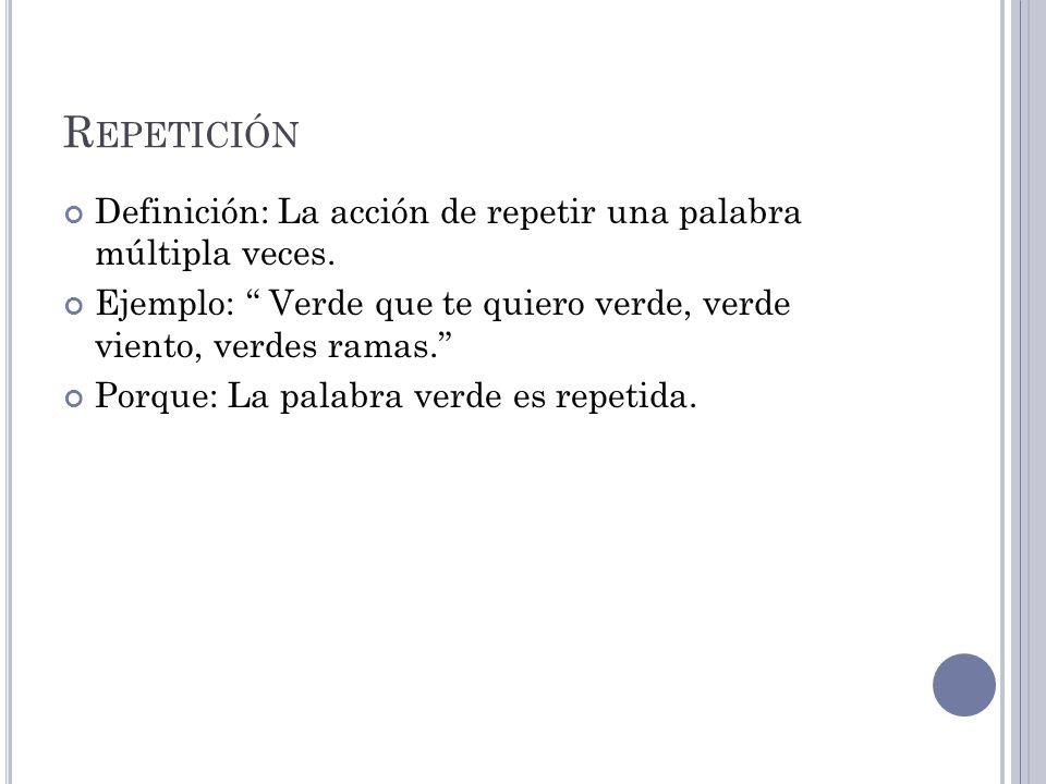 R EPETICIÓN Definición: La acción de repetir una palabra múltipla veces.