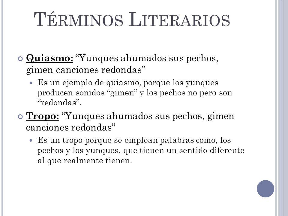 T ÉRMINOS L ITERARIOS Quiasmo: Yunques ahumados sus pechos, gimen canciones redondas Es un ejemplo de quiasmo, porque los yunques producen sonidos gimen y los pechos no pero son redondas.