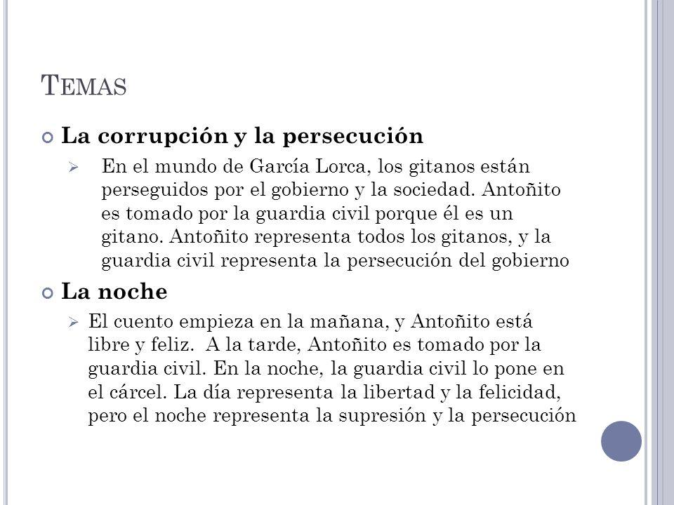 T EMAS La corrupción y la persecución En el mundo de García Lorca, los gitanos están perseguidos por el gobierno y la sociedad. Antoñito es tomado por