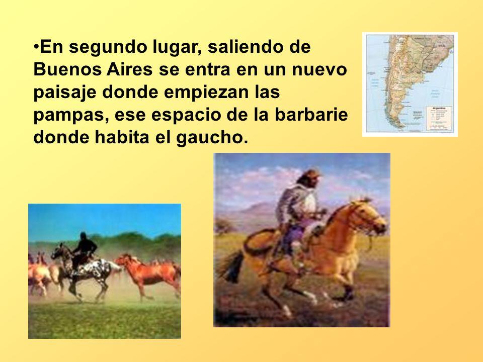 En segundo lugar, saliendo de Buenos Aires se entra en un nuevo paisaje donde empiezan las pampas, ese espacio de la barbarie donde habita el gaucho.