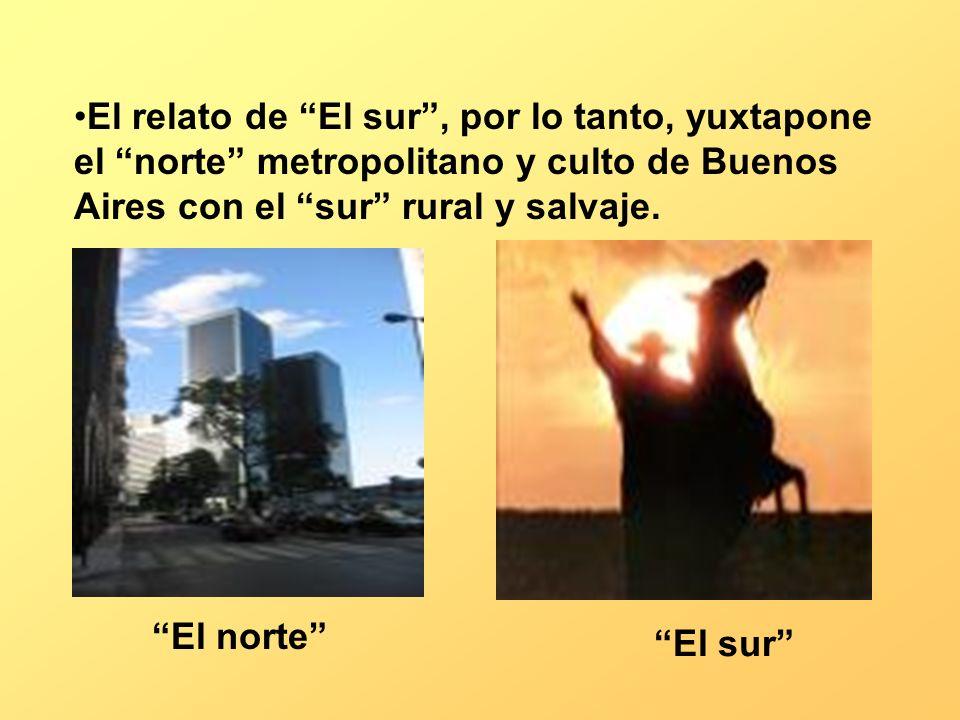 El relato de El sur, por lo tanto, yuxtapone el norte metropolitano y culto de Buenos Aires con el sur rural y salvaje. El norte El sur