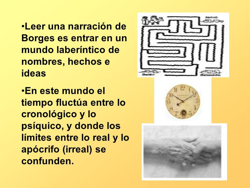 Leer una narración de Borges es entrar en un mundo laberíntico de nombres, hechos e ideas En este mundo el tiempo fluctúa entre lo cronológico y lo ps