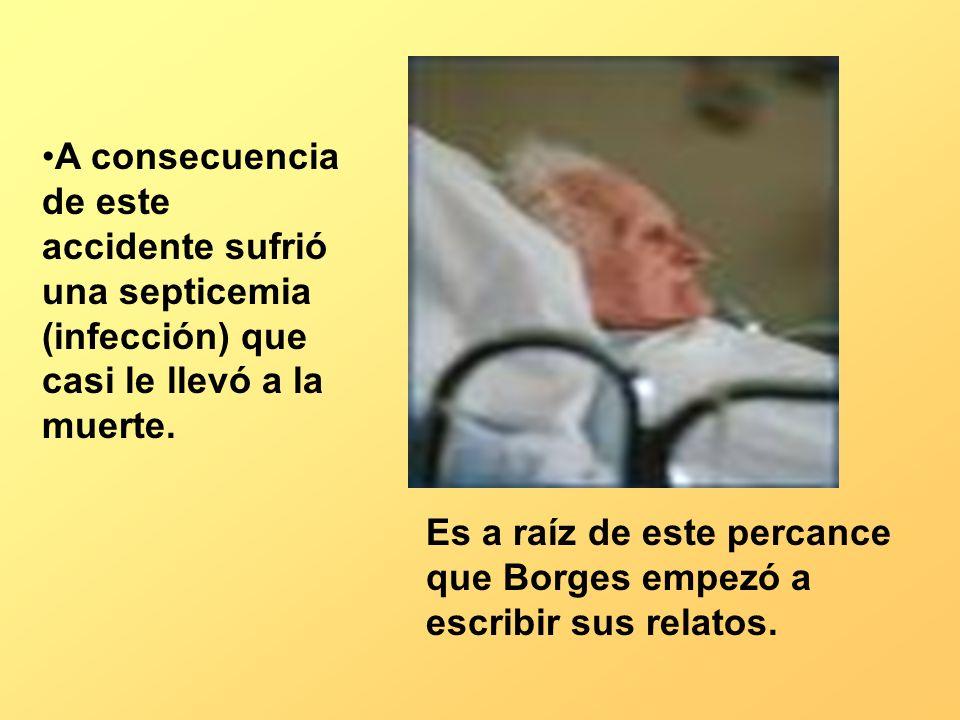 A consecuencia de este accidente sufrió una septicemia (infección) que casi le llevó a la muerte. Es a raíz de este percance que Borges empezó a escri