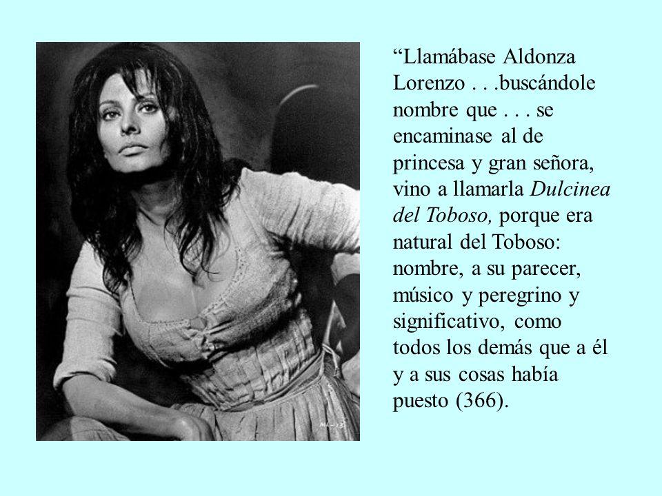 Llamábase Aldonza Lorenzo...buscándole nombre que... se encaminase al de princesa y gran señora, vino a llamarla Dulcinea del Toboso, porque era natur