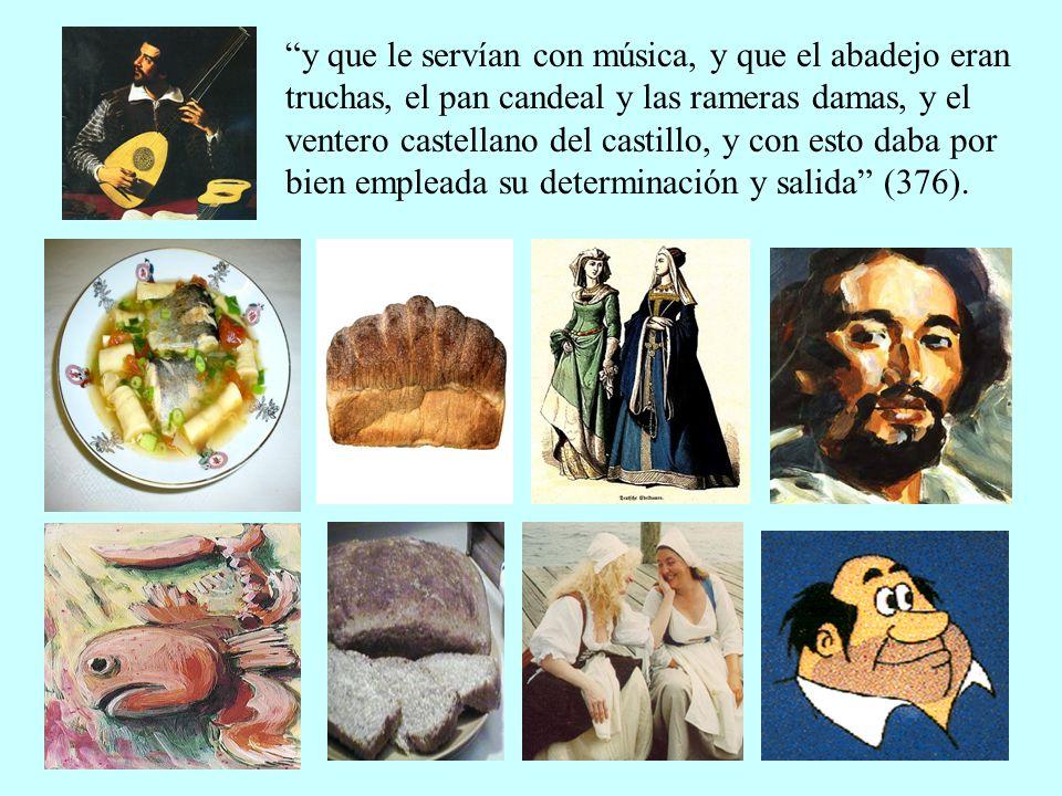 y que le servían con música, y que el abadejo eran truchas, el pan candeal y las rameras damas, y el ventero castellano del castillo, y con esto daba