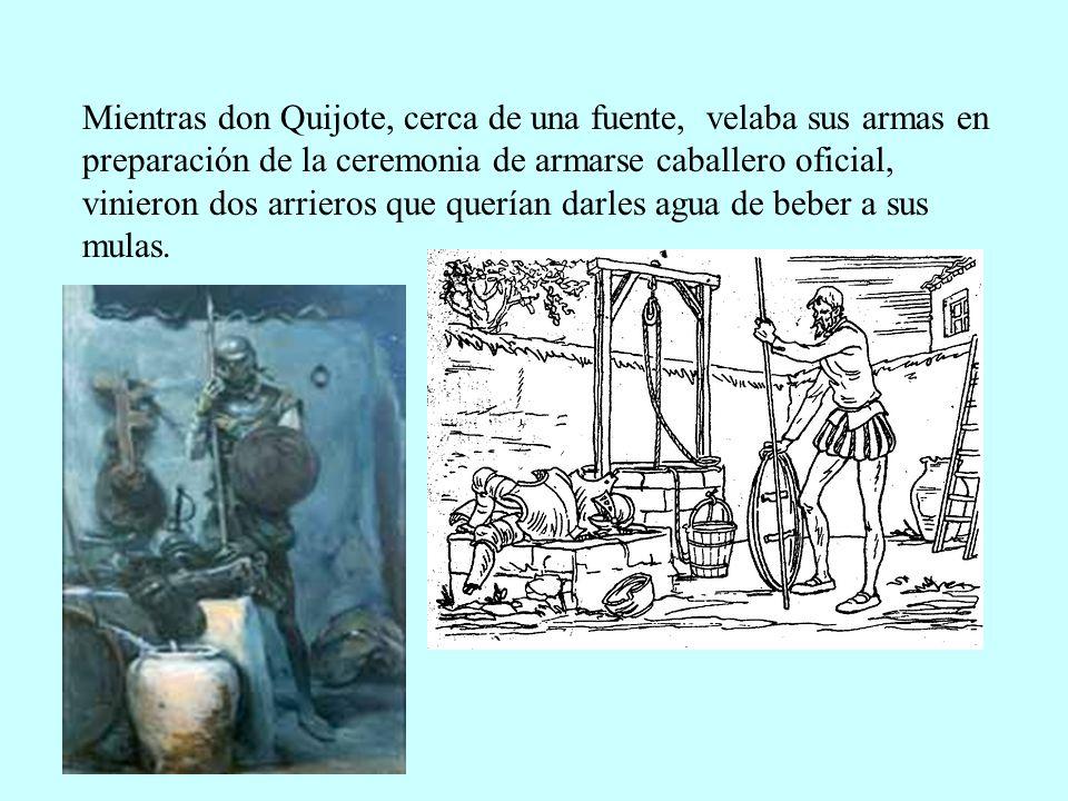 Mientras don Quijote, cerca de una fuente, velaba sus armas en preparación de la ceremonia de armarse caballero oficial, vinieron dos arrieros que que