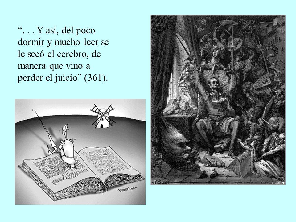 ... Y así, del poco dormir y mucho leer se le secó el cerebro, de manera que vino a perder el juicio (361).