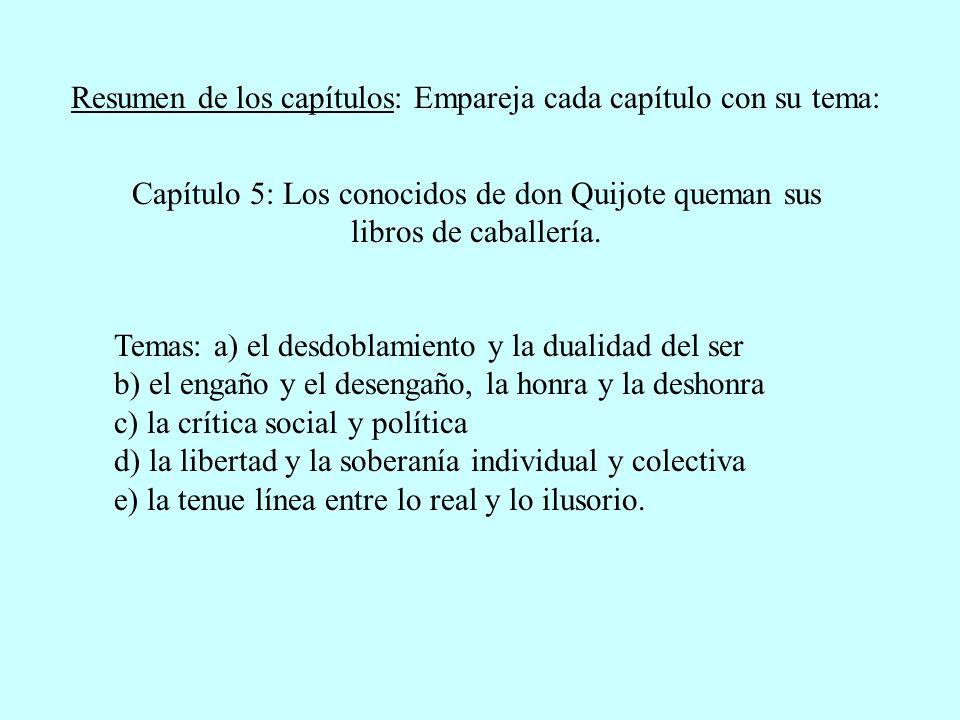 Resumen de los capítulos: Empareja cada capítulo con su tema: Capítulo 5: Los conocidos de don Quijote queman sus libros de caballería. Temas: a) el d