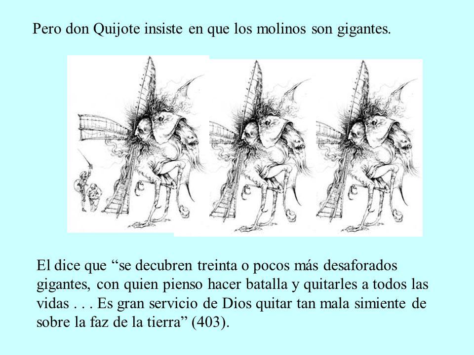 Pero don Quijote insiste en que los molinos son gigantes. El dice que se decubren treinta o pocos más desaforados gigantes, con quien pienso hacer bat