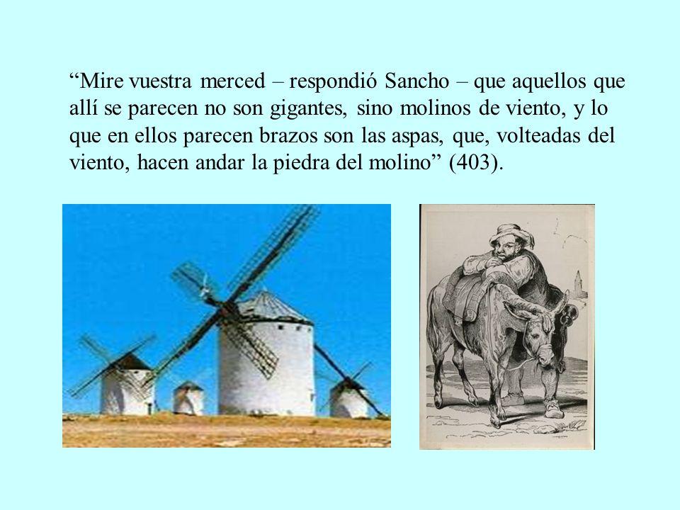 Mire vuestra merced – respondió Sancho – que aquellos que allí se parecen no son gigantes, sino molinos de viento, y lo que en ellos parecen brazos so