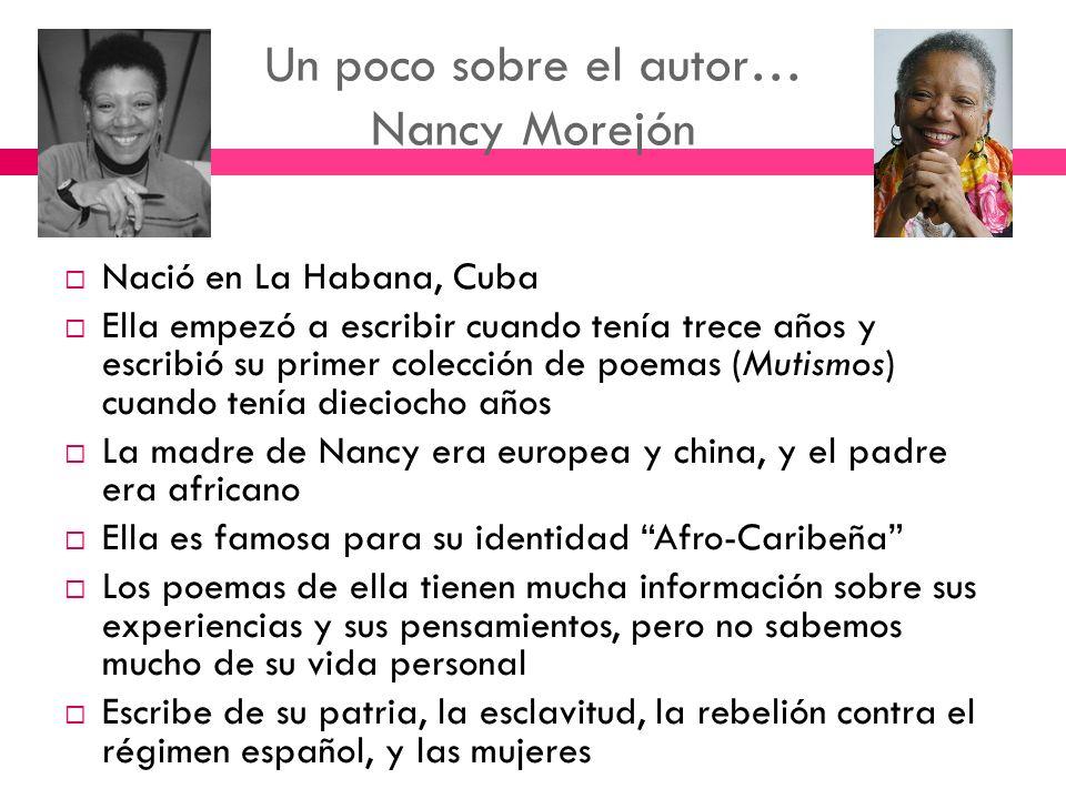Un poco sobre el autor… Nancy Morejón Nació en La Habana, Cuba Ella empezó a escribir cuando tenía trece años y escribió su primer colección de poemas