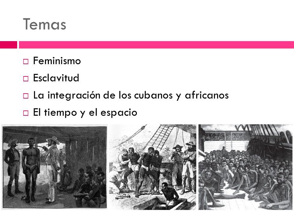 Temas Feminismo Esclavitud La integración de los cubanos y africanos El tiempo y el espacio