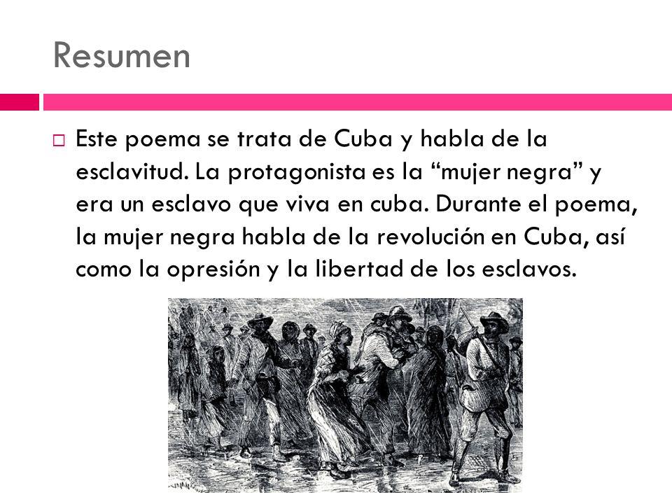 Resumen Este poema se trata de Cuba y habla de la esclavitud. La protagonista es la mujer negra y era un esclavo que viva en cuba. Durante el poema, l