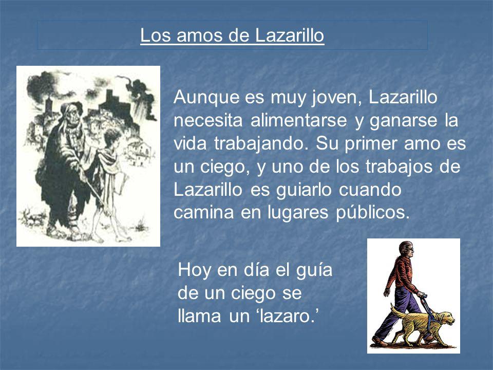 Los amos de Lazarillo Aunque es muy joven, Lazarillo necesita alimentarse y ganarse la vida trabajando. Su primer amo es un ciego, y uno de los trabaj