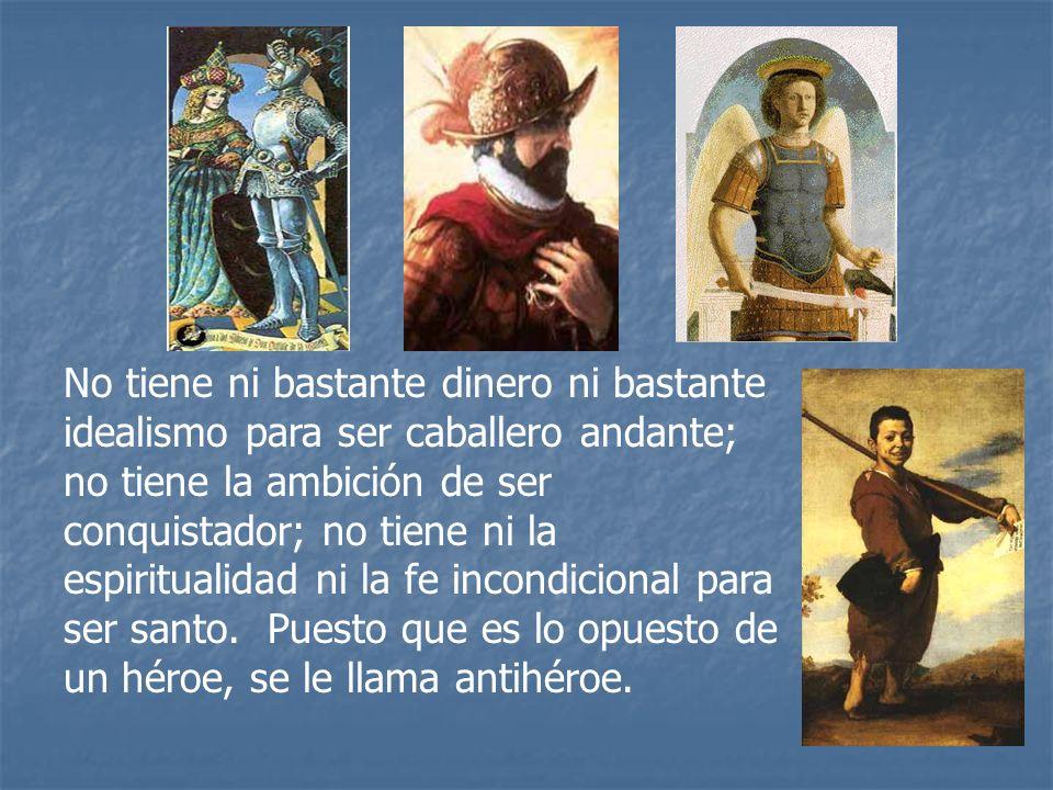 No tiene ni bastante dinero ni bastante idealismo para ser caballero andante; no tiene la ambición de ser conquistador; no tiene ni la espiritualidad
