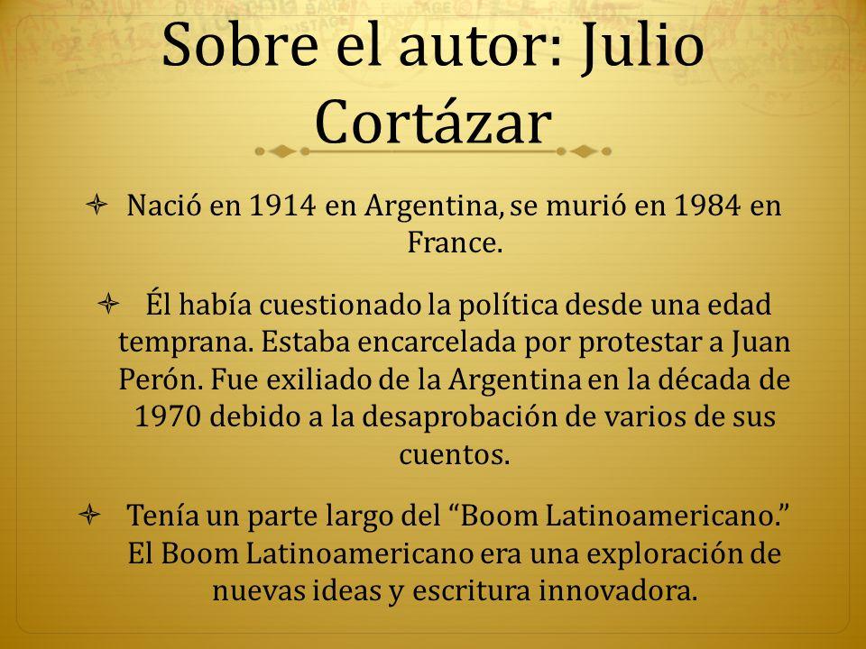 Sobre el autor: Julio Cortázar Nació en 1914 en Argentina, se murió en 1984 en France. Él había cuestionado la política desde una edad temprana. Estab