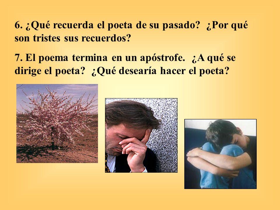 6. ¿Qué recuerda el poeta de su pasado? ¿Por qué son tristes sus recuerdos? 7. El poema termina en un apóstrofe. ¿A qué se dirige el poeta? ¿Qué desea