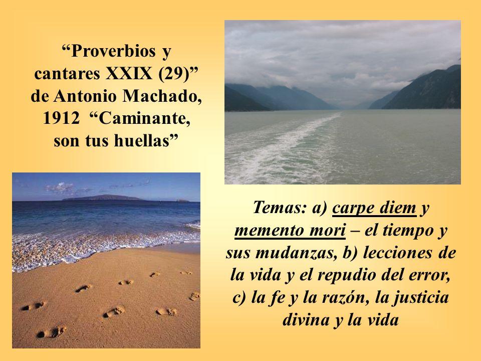 Proverbios y cantares XXIX (29) de Antonio Machado, 1912 Caminante, son tus huellas Temas: a) carpe diem y memento mori – el tiempo y sus mudanzas, b)