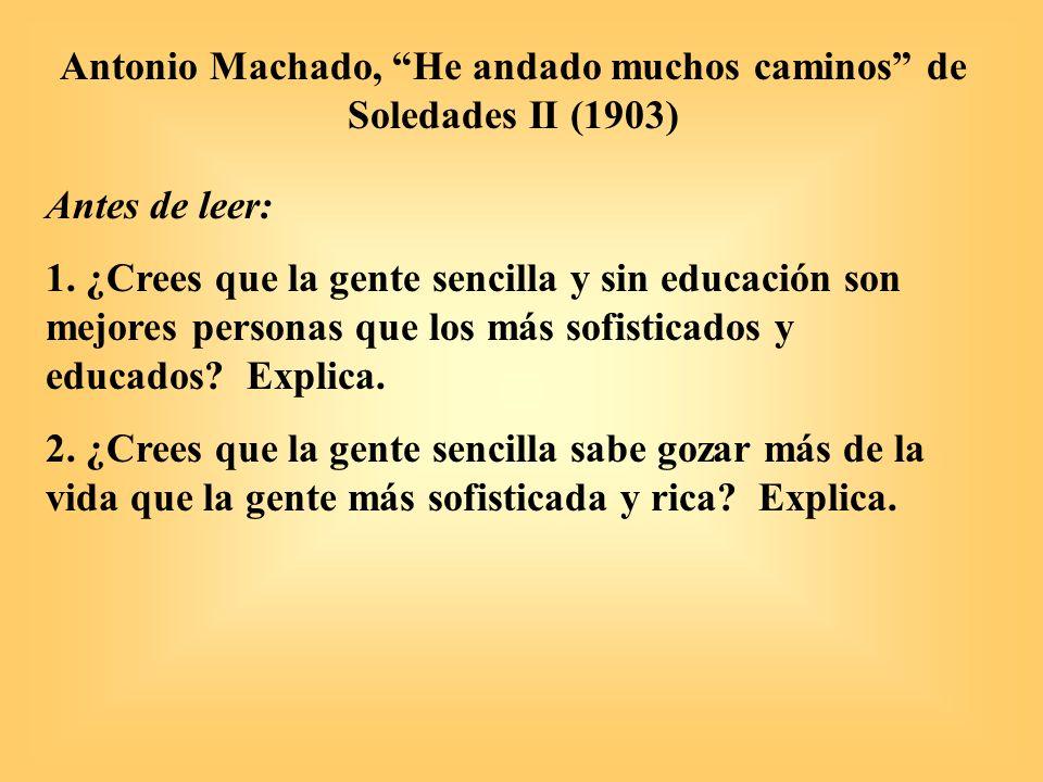 Antonio Machado, He andado muchos caminos de Soledades II (1903) Antes de leer: 1. ¿Crees que la gente sencilla y sin educación son mejores personas q
